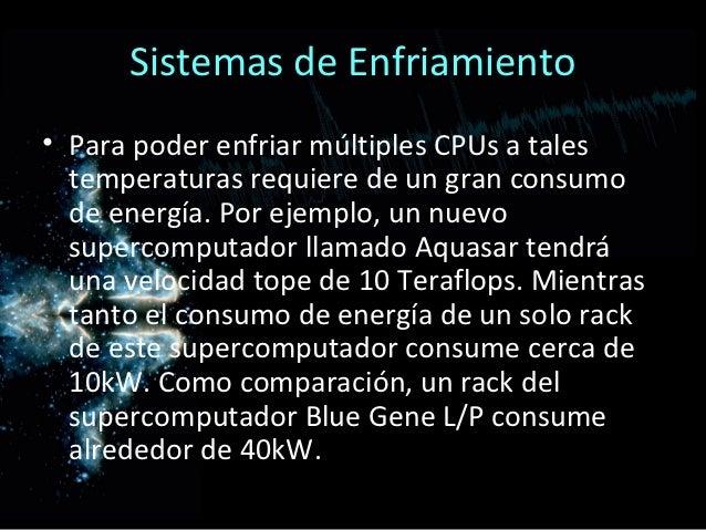 Sistemas de Enfriamiento• Para poder enfriar múltiples CPUs a tales  temperaturas requiere de un gran consumo  de energía....