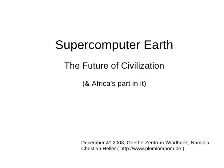 Supercomputer Earth  The Future of Civilization      (& Africa's part in it)          December 4th 2008, Goethe-Zentrum Wi...