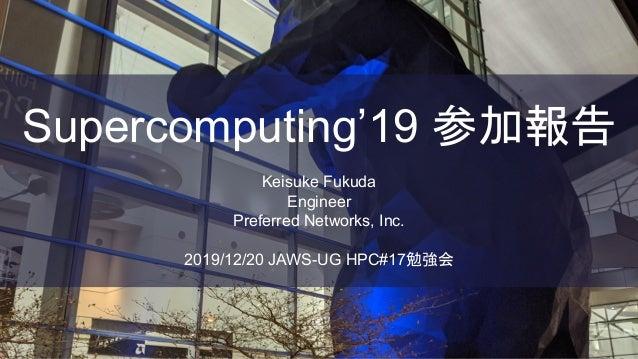 Supercomputing'19 参加報告 Keisuke Fukuda Engineer Preferred Networks, Inc. 2019/12/20 JAWS-UG HPC#17勉強会