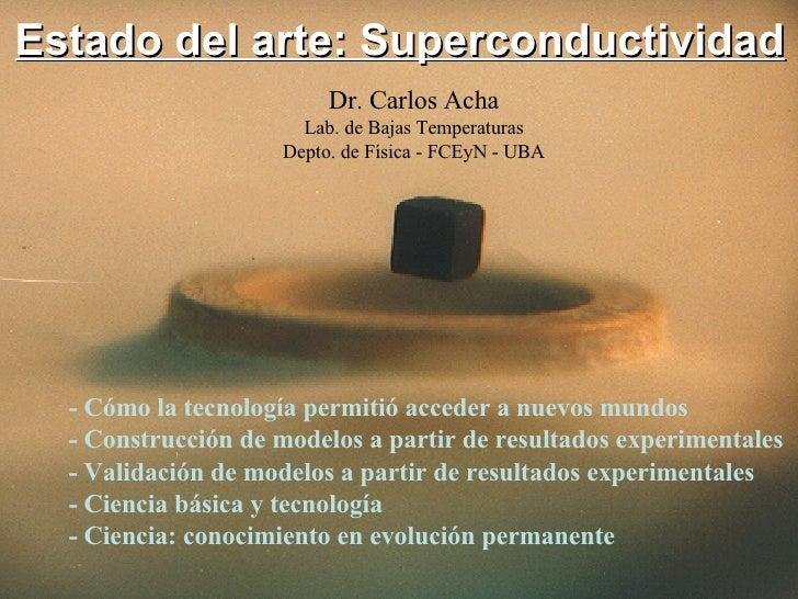 Estado del arte: Superconductividad Dr. Carlos Acha Lab. de Bajas Temperaturas Depto. de Física - FCEyN - UBA - Cómo la te...
