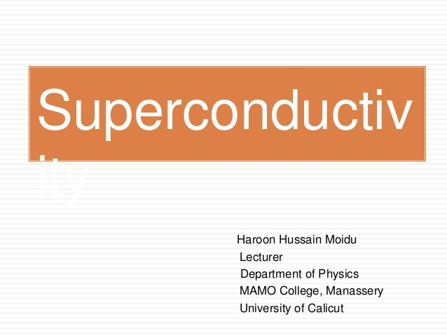 Haroon Hussain Moidu Lecturer Department of Physics MAMO College, Manassery University of Calicut Superconductiv ity