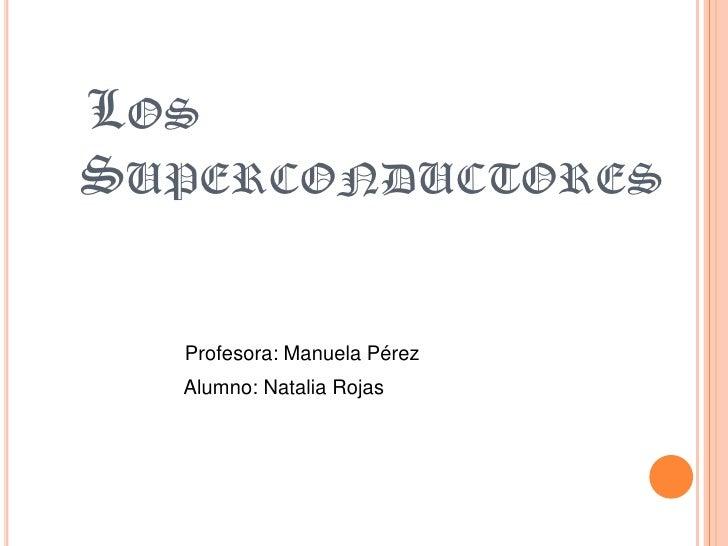 LOSSUPERCONDUCTORES  Profesora: Manuela Pérez  Alumno: Natalia Rojas