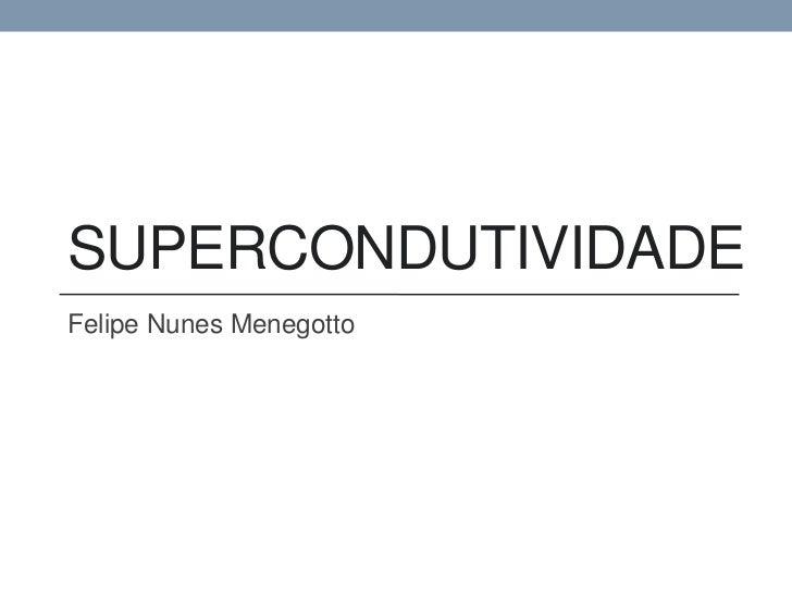 SUPERCONDUTIVIDADEFelipe Nunes Menegotto