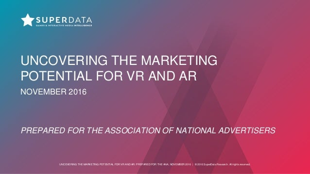 UNCOVERING THE MARKETING POTENTIAL FOR VR AND AR: PREPARED FOR THE ANA, NOVEMBER 2016 | © 2016 SuperData Research. All rig...