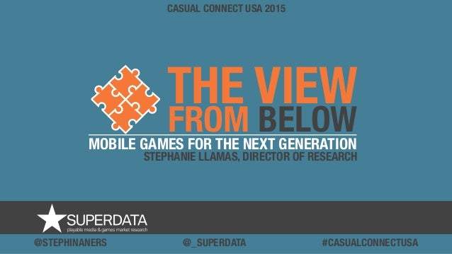 THE VIEW FROM BELOW CASUAL CONNECT USA 2015 MOBILE GAMES FOR THE NEXT GENERATION STEPHANIE LLAMAS, DIRECTOR OF RESEARCH @S...