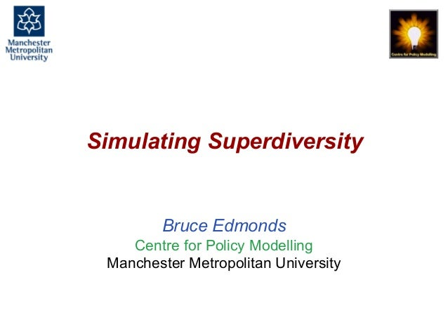 Simulating Superdiversity, Bruce Edmonds, Birmingham, January 2017. slide 1 Simulating Superdiversity Bruce Edmonds Centre...
