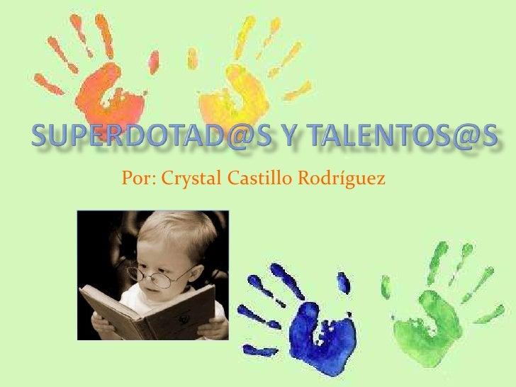 Superdotad@s y talentos@s<br />Por: Crystal Castillo Rodríguez<br />
