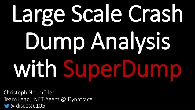 Large Scale Crash Dump Analysis with SuperDump Christoph Neumüller Team Lead, .NET Agent @ Dynatrace @discostu105