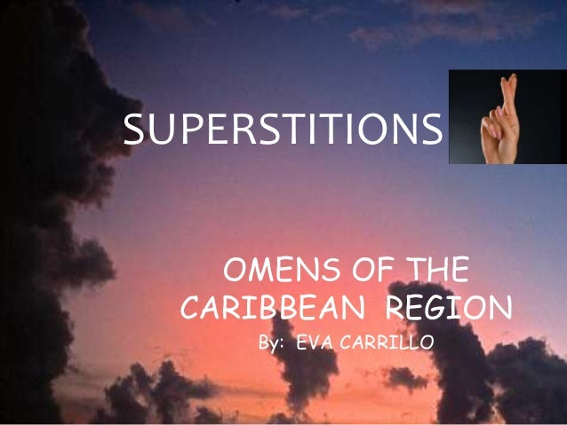 SUPERSTITIONS OMENS OF THE CARIBBEAN REGION By: EVA CARRILLO