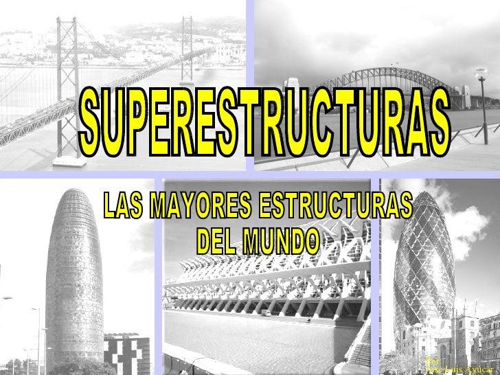 SUPERESTRUCTURAS LAS MAYORES ESTRUCTURAS  DEL MUNDO Por:  José Luis Ayúcar