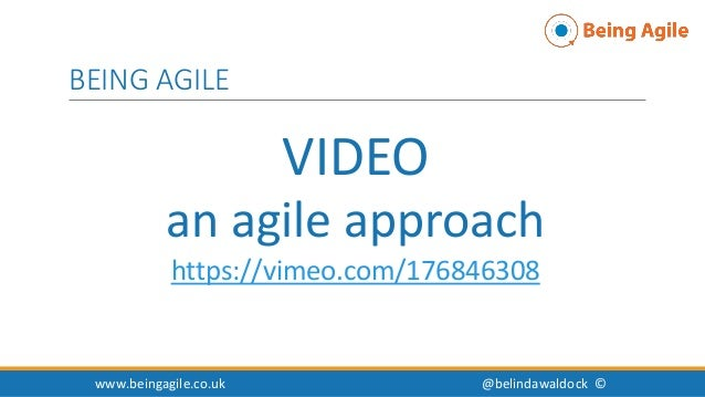 VIDEO an agile approach https://vimeo.com/176846308 www.beingagile.co.uk @belindawaldock © BEING AGILE