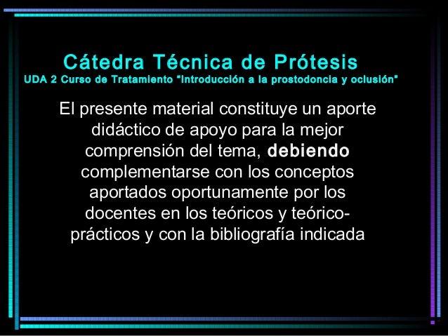 """Cátedra Técnica de Prótesis UDA 2 Curso de Tratamiento """"Introducción a la prostodoncia y oclusión"""" El presente material co..."""