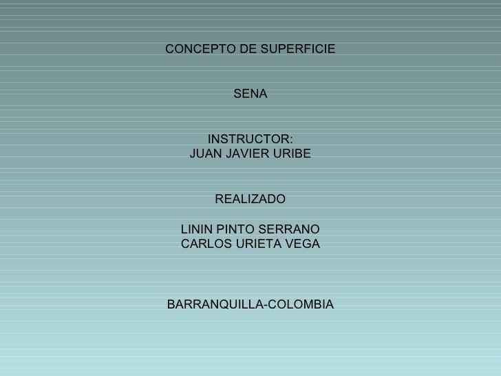 CONCEPTO DE SUPERFICIE SENA INSTRUCTOR: JUAN JAVIER URIBE REALIZADO LININ PINTO SERRANO CARLOS URIETA VEGA BARRANQUILLA-CO...