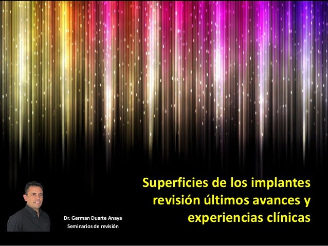 Superficies de los implantes revisión últimos avances y experiencias clínicasDr. German Duarte Anaya Seminarios de revisión