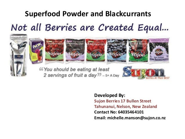 Superfood Powder and Blackcurrants Developed By: Sujon Berries 17 Bullen Street Tahunanui, Nelson, New Zealand Contact No:...