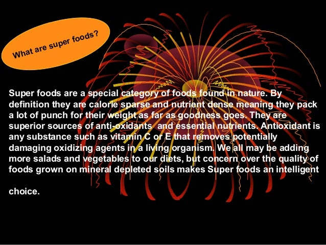Super foods are a special category of foods found in nature. By definition they are calorie sparse and nutrient dense mean...