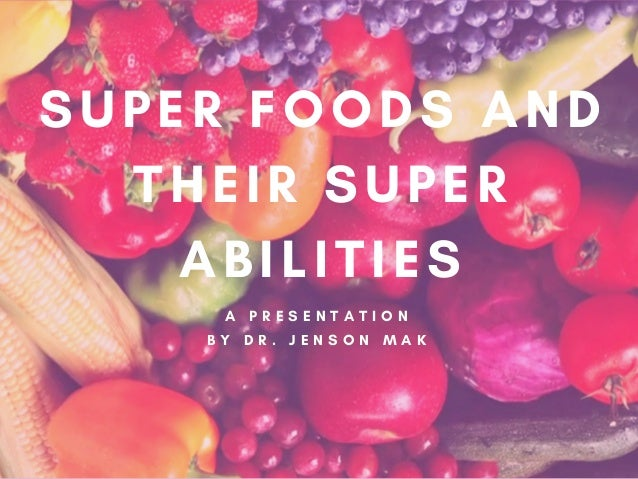 A  P R E S E N T A T I O N B Y  D R . J E N S O N M A K SUPER FOODS AND THEIR SUPER ABILITIES