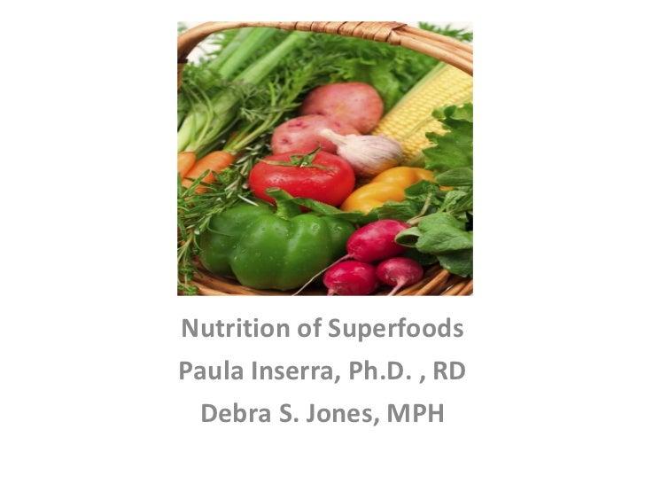Nutrition of Superfoods Paula Inserra, Ph.D. , RD Debra S. Jones, MPH