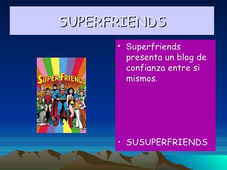 SUPERFRIENDS <ul><li>Su perfriends presenta un blog de confianza entre si mismos. </li></ul><ul><li>SUSUPERFRIENDS </li></ul>