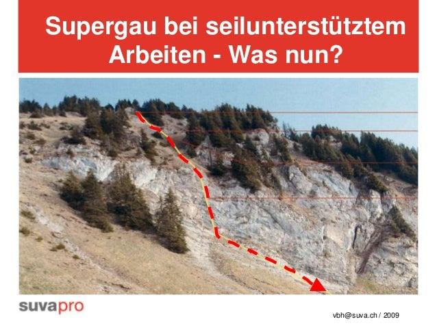 Supergau bei seilunterstütztem    Arbeiten - Was nun?                       vbh@suva.ch / 2009