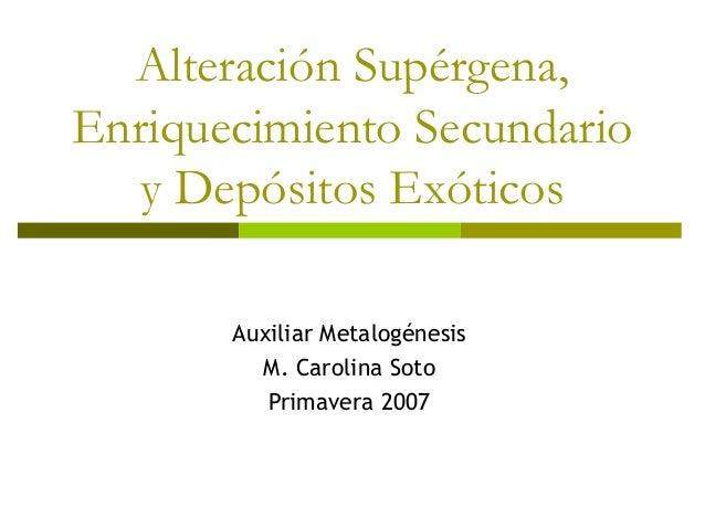 Alteración Supérgena, Enriquecimiento Secundario y Depósitos Exóticos Auxiliar Metalogénesis M. Carolina Soto Primavera 20...
