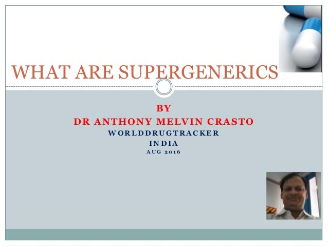 BY DR ANTHONY MELVIN CRASTO W O R L D D R U G T R A C K E R I N D I A A U G 2 0 1 6 WHAT ARE SUPERGENERICS