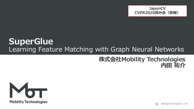 Mobility Technologies Co., Ltd. SuperGlue Learning Feature Matching with Graph Neural Networks 株式会社Mobility Technologies 内...