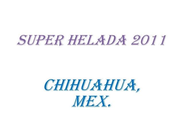 SUPER HELADA 2011  CHIHUAHUA, MEX.