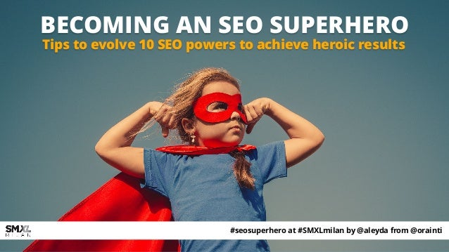 BECOMING AN SEO SUPERHERO Tips to evolve 10 SEO powers to achieve heroic results #seosuperhero at #SMXLmilan by @aleyda fr...