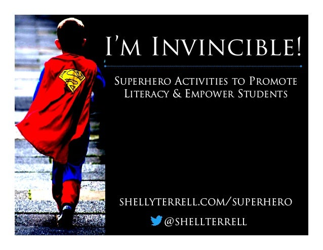 I'm Invincible! SUPERHERO ACTIVITIES TO PROMOTE LITERACY & EMPOWER STUDENTS SHELLYTERRELL.COM/SUPERHERO @SHELLTERRELL