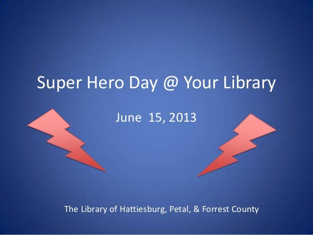 Super Hero Day @ Your Library June 15, 2013 The Library of Hattiesburg, Petal, & Forrest County