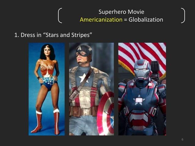 "6  Superhero Movie  Americanization = Globalization  1. Dress in ""Stars and Stripes"""