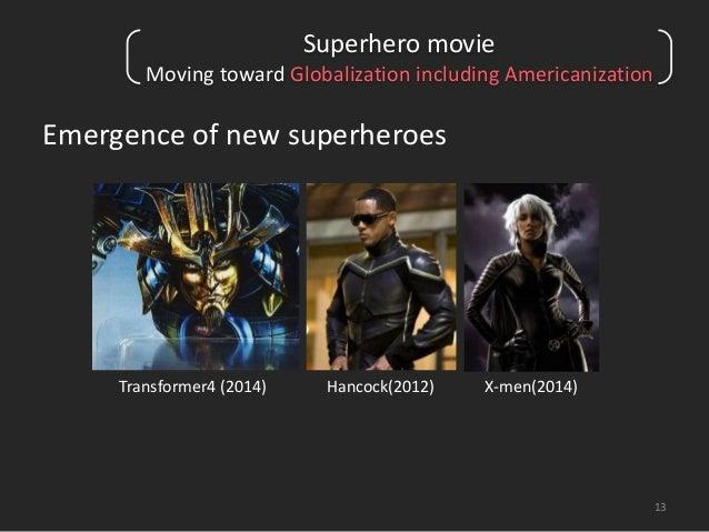 Superhero movie  Moving toward Globalization including Americanization  Emergence of new superheroes  13  Transformer4 (20...