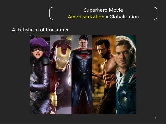 9  4. Fetishism of Consumer  Superhero Movie  Americanization = Globalization