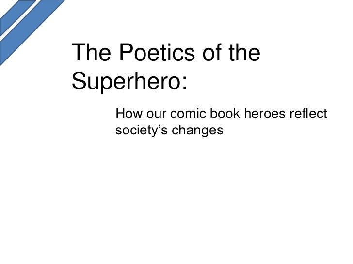 The Poetics of theSuperhero:    How our comic book heroes reflect    society's changes