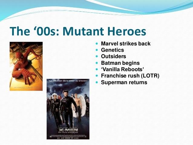 The '00s: Mutant Heroes  Marvel strikes back  Genetics  Outsiders  Batman begins  'Vanilla Reboots'  Franchise rush ...