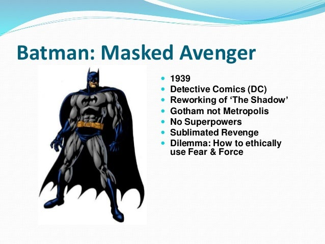 Batman: Masked Avenger  1939  Detective Comics (DC)  Reworking of 'The Shadow'  Gotham not Metropolis  No Superpowers...