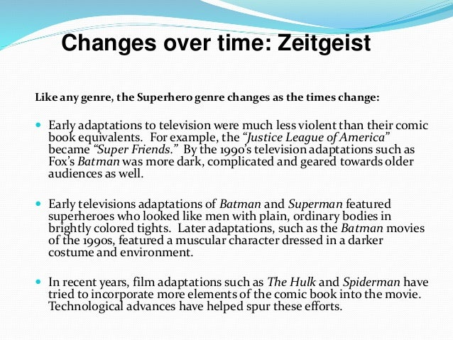 Like any genre, the Superhero genre changes as the times change:  Early adaptations to television were much less violent ...