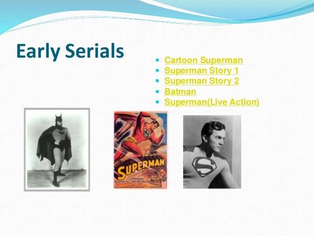 Early Serials  Cartoon Superman  Superman Story 1  Superman Story 2  Batman  Superman(Live Action)