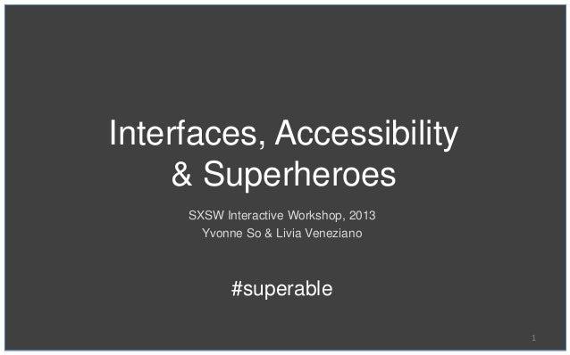Interfaces, Accessibility    & Superheroes     SXSW Interactive Workshop, 2013       Yvonne So & Livia Veneziano          ...