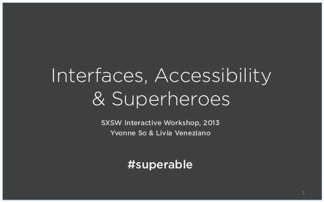 SXSW Interactive Workshop, 2013 Yvonne So & Livia Veneziano Interfaces, Accessibility & Superheroes 1 #superable
