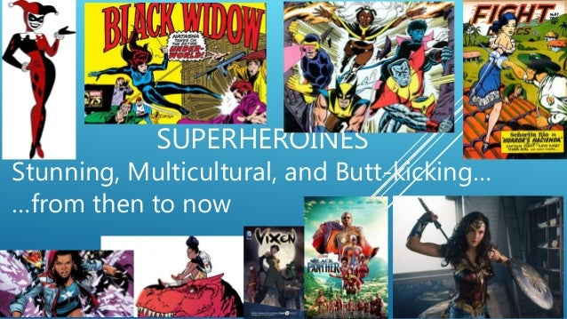 SUPERHEROINES Stunning, Multicultural, and Butt-kicking… …from then to now