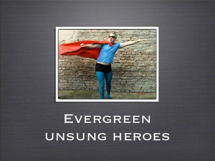 Evergreenunsung heroes