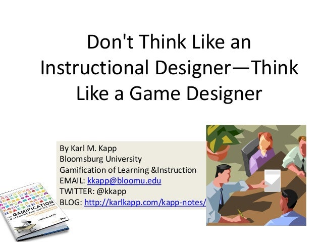 By Karl M. Kapp Bloomsburg University Gamification of Learning &Instruction EMAIL: kkapp@bloomu.edu TWITTER: @kkapp BLOG: ...