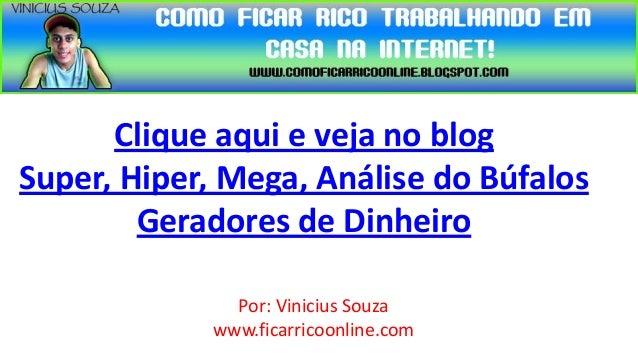 Clique aqui e veja no blogSuper, Hiper, Mega, Análise do Búfalos        Geradores de Dinheiro              Por: Vinicius S...