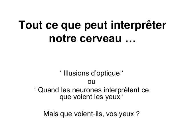 Tout ce que peut interprêter notre cerveau … ' Illusions d'optique ' ou ' Quand les neurones interprètent ce que voient le...