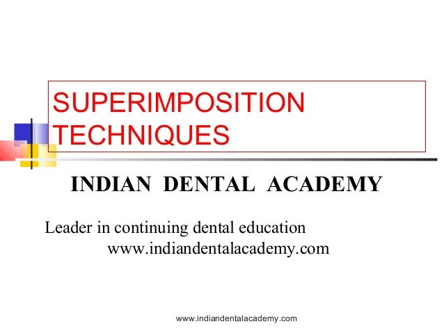 SUPERIMPOSITION TECHNIQUES INDIAN DENTAL ACADEMY Leader in continuing dental education www.indiandentalacademy.com  www.in...
