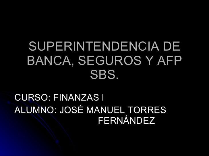 SUPERINTENDENCIA DE BANCA, SEGUROS Y AFP SBS. CURSO: FINANZAS I ALUMNO: JOSÉ MANUEL TORRES  FERNÁNDEZ
