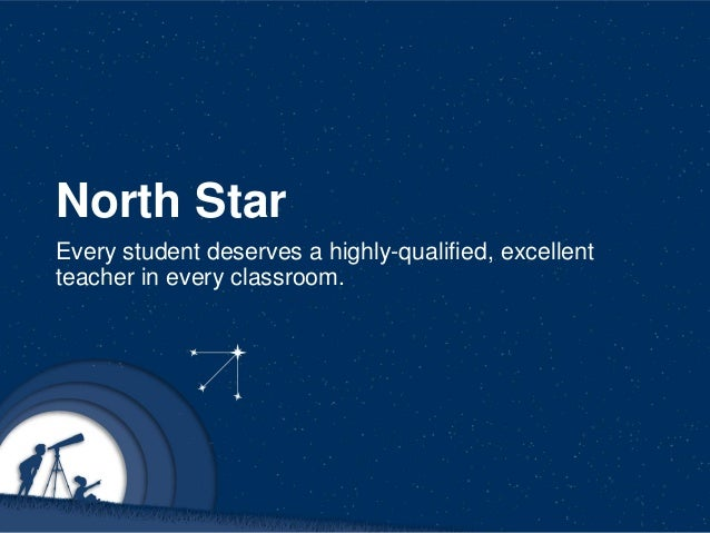 North Star Every student deserves a highly-qualified, excellent teacher in every classroom.
