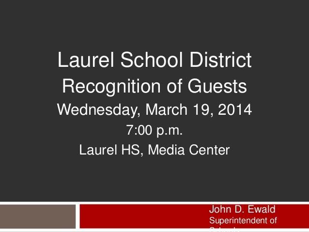 Laurel School District Recognition of Guests Wednesday, March 19, 2014 7:00 p.m. Laurel HS, Media Center John D. Ewald Sup...